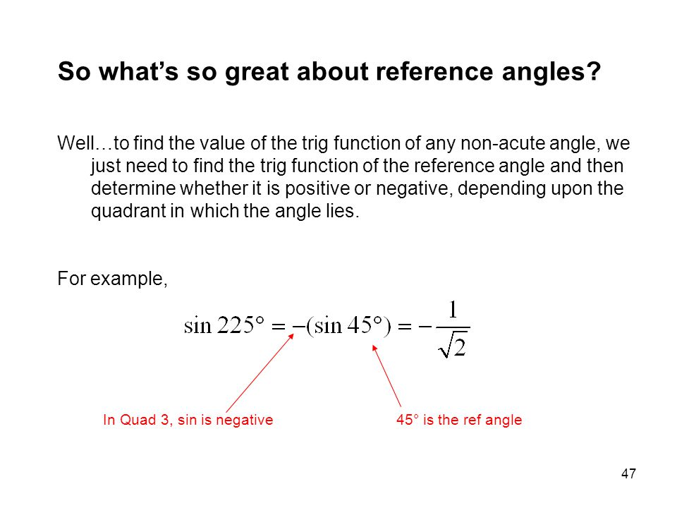 47 So what's so great about reference angles? Well…to find the value of the trig function of any non-acute angle, we just need to find the trig functi