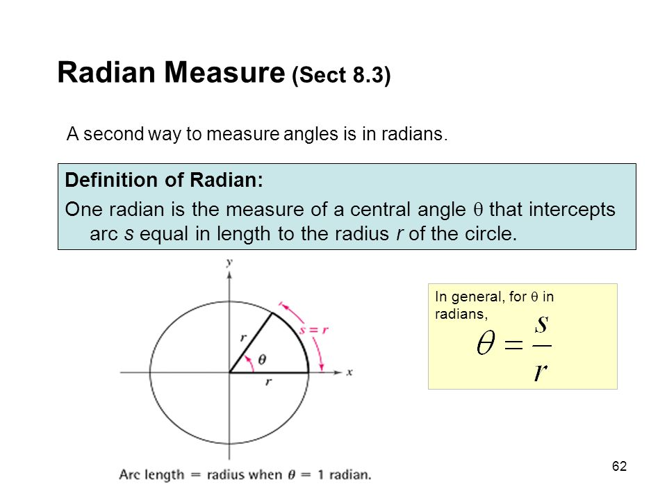 62 In general, for  in radians, A second way to measure angles is in radians. Radian Measure (Sect 8.3) Definition of Radian: One radian is the measu