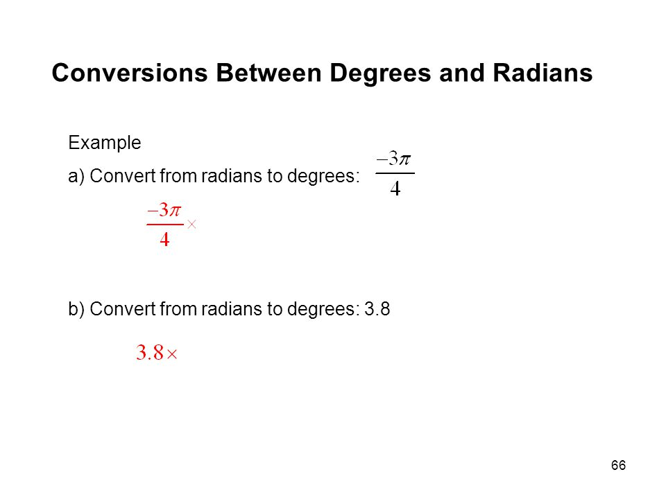 66 Conversions Between Degrees and Radians Example a) Convert from radians to degrees: b) Convert from radians to degrees: 3.8