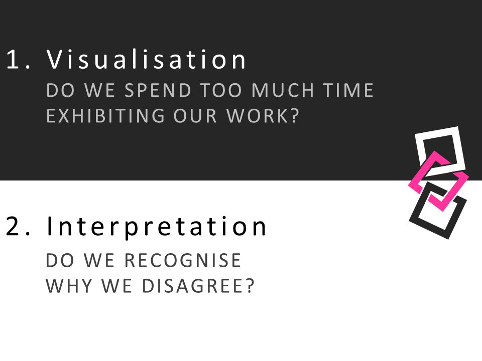 1. Visualisation DO WE SPEND TOO MUCH TIME EXHIBITING OUR WORK? 2. Interpretation DO WE RECOGNISE WHY WE DISAGREE?