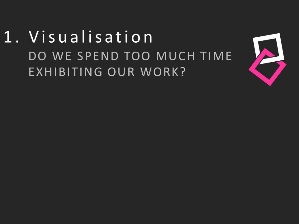 1. Visualisation DO WE SPEND TOO MUCH TIME EXHIBITING OUR WORK