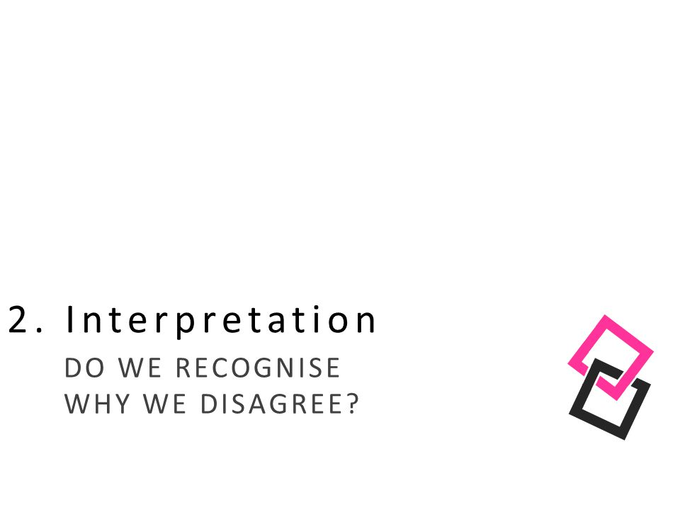 2. Interpretation DO WE RECOGNISE WHY WE DISAGREE