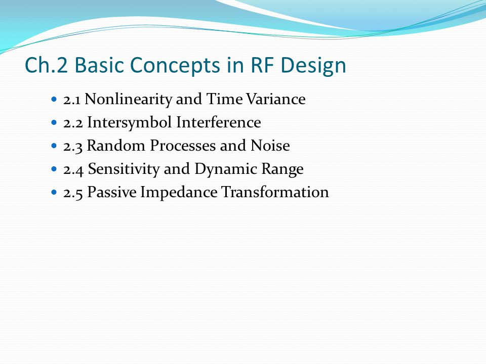 Ch.2 Basic Concepts in RF Design 2.1 Nonlinearity and Time Variance 2.2 Intersymbol Interference 2.3 Random Processes and Noise 2.4 Sensitivity and Dynamic Range 2.5 Passive Impedance Transformation