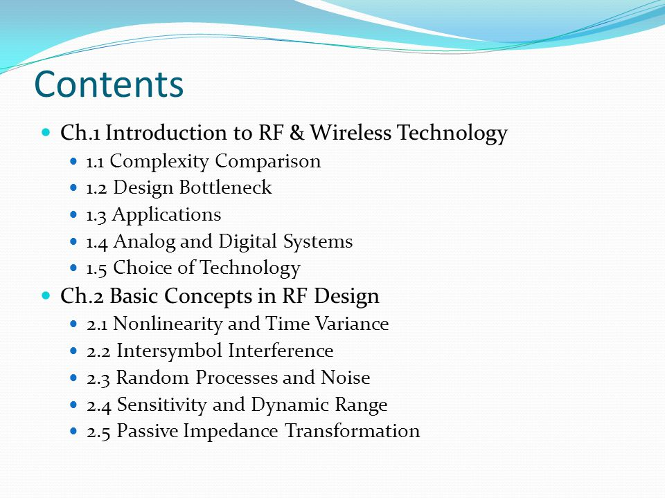 Contents Ch.1 Introduction to RF & Wireless Technology 1.1 Complexity Comparison 1.2 Design Bottleneck 1.3 Applications 1.4 Analog and Digital Systems 1.5 Choice of Technology Ch.2 Basic Concepts in RF Design 2.1 Nonlinearity and Time Variance 2.2 Intersymbol Interference 2.3 Random Processes and Noise 2.4 Sensitivity and Dynamic Range 2.5 Passive Impedance Transformation