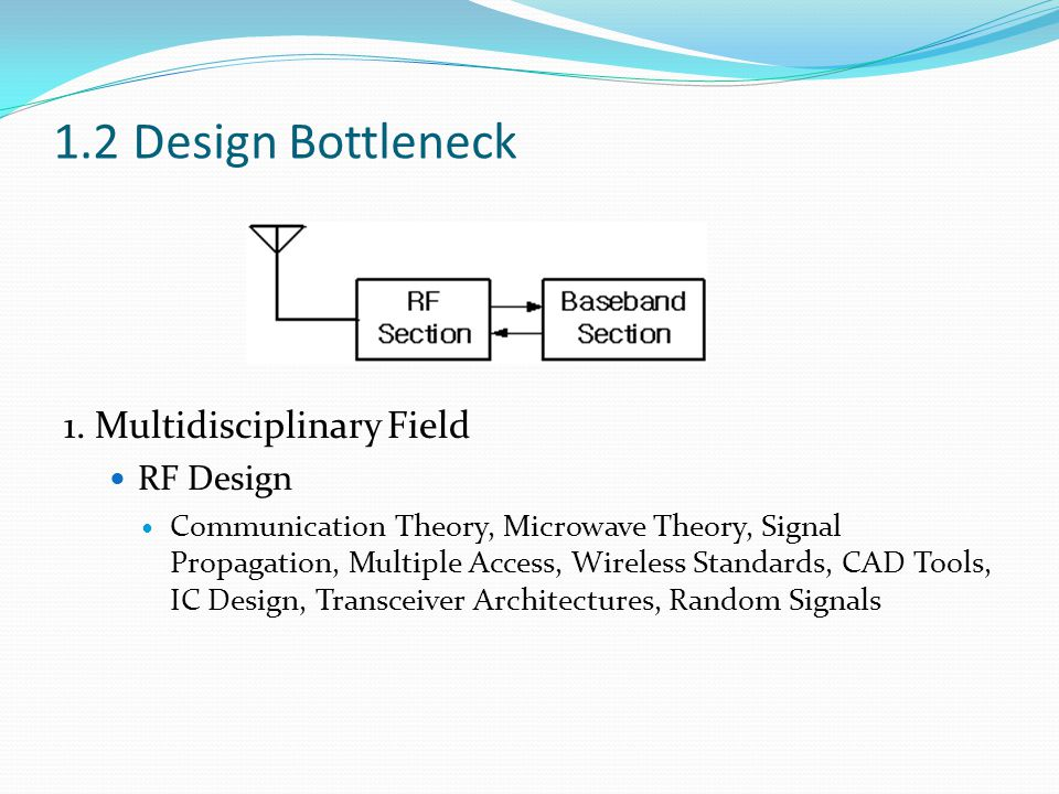 1.2 Design Bottleneck 1. Multidisciplinary Field RF Design Communication Theory, Microwave Theory, Signal Propagation, Multiple Access, Wireless Stand