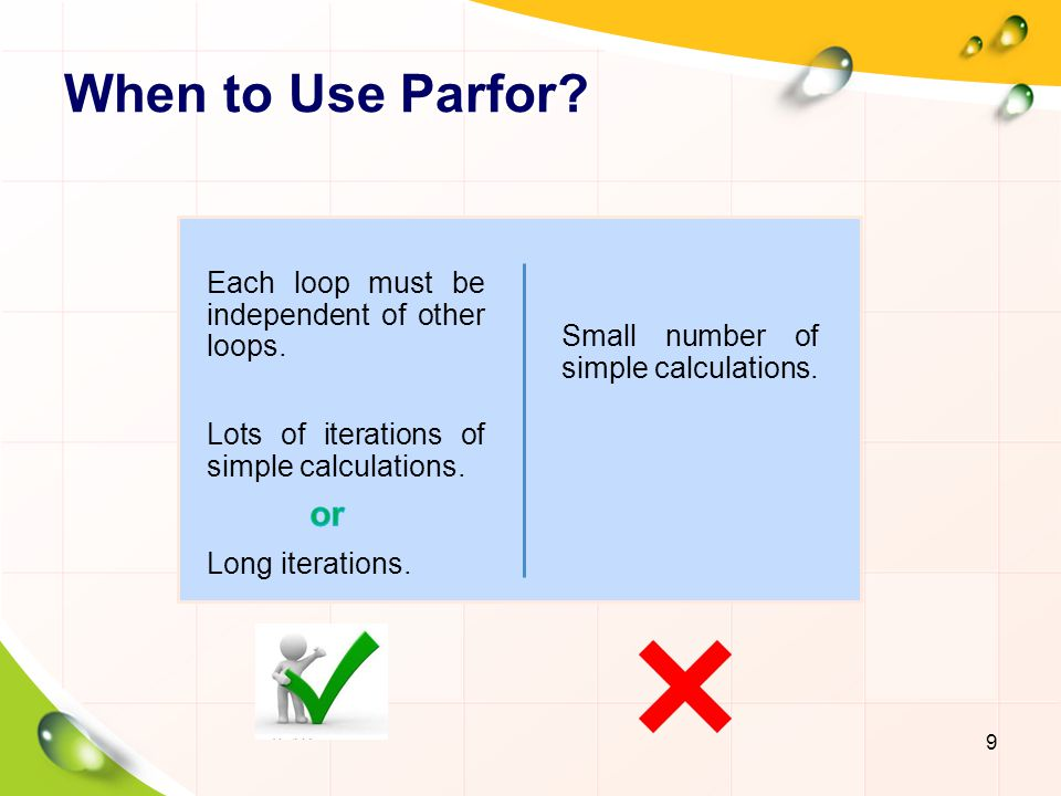 When to Use Parfor? 9 Small number of simple calculations.