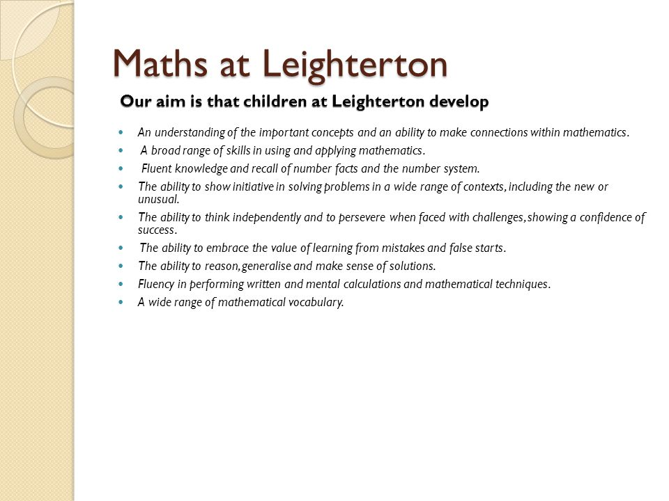 Maths at Leighterton An understanding of the important concepts and an ability to make connections within mathematics. A broad range of skills in usin