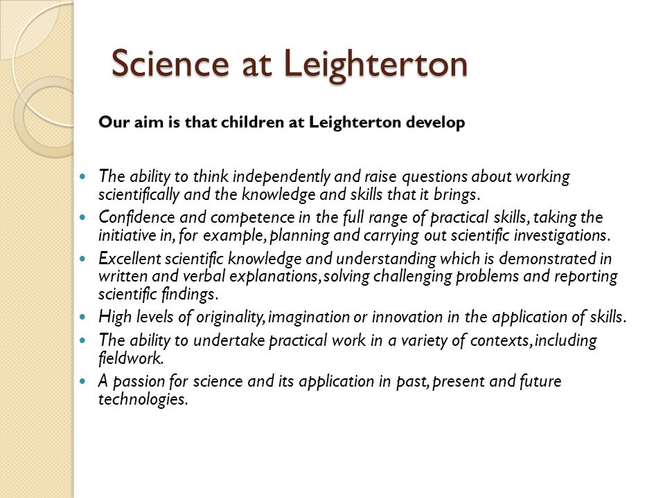 Science at Leighterton The ability to think independently and raise questions about working scientifically and the knowledge and skills that it brings.