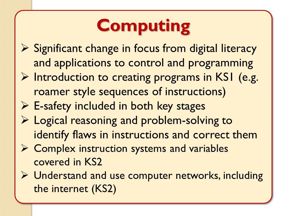 Computing  Significant change in focus from digital literacy and applications to control and programming  Introduction to creating programs in KS1 (e.g.