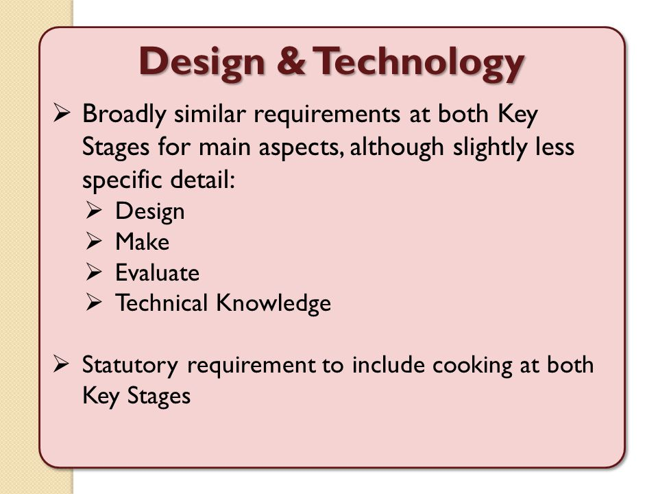 Design & Technology  Broadly similar requirements at both Key Stages for main aspects, although slightly less specific detail:  Design  Make  Eval