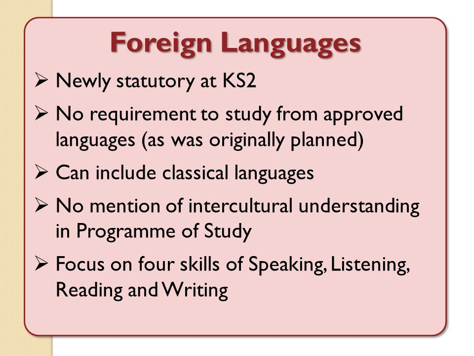 Foreign Languages  Newly statutory at KS2  No requirement to study from approved languages (as was originally planned)  Can include classical languages  No mention of intercultural understanding in Programme of Study  Focus on four skills of Speaking, Listening, Reading and Writing Foreign Languages  Newly statutory at KS2  No requirement to study from approved languages (as was originally planned)  Can include classical languages  No mention of intercultural understanding in Programme of Study  Focus on four skills of Speaking, Listening, Reading and Writing