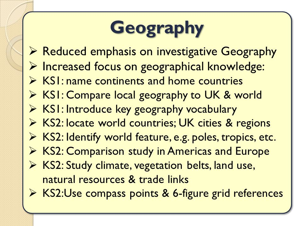 Geography  Reduced emphasis on investigative Geography  Increased focus on geographical knowledge:  KS1: name continents and home countries  KS1: Compare local geography to UK & world  KS1: Introduce key geography vocabulary  KS2: locate world countries; UK cities & regions  KS2: Identify world feature, e.g.