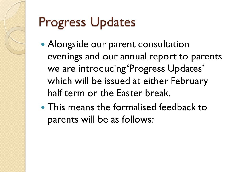 Progress Updates Alongside our parent consultation evenings and our annual report to parents we are introducing 'Progress Updates' which will be issue