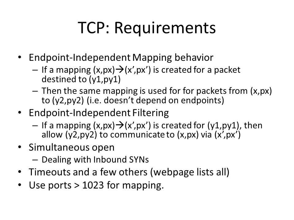 TCP: Requirements Endpoint-Independent Mapping behavior – If a mapping (x,px)  (x',px') is created for a packet destined to (y1,py1) – Then the same mapping is used for for packets from (x,px) to (y2,py2) (i.e.