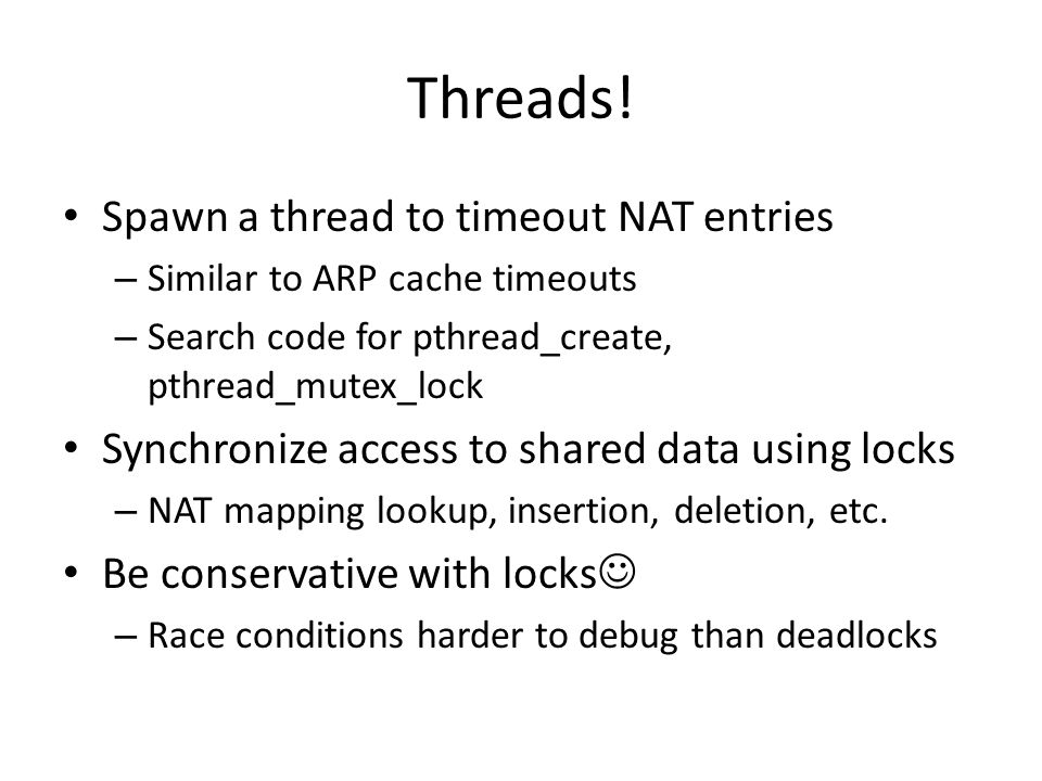 Threads! Spawn a thread to timeout NAT entries – Similar to ARP cache timeouts – Search code for pthread_create, pthread_mutex_lock Synchronize access