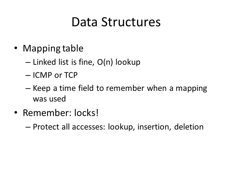 Data Structures Mapping table – Linked list is fine, O(n) lookup – ICMP or TCP – Keep a time field to remember when a mapping was used Remember: locks.