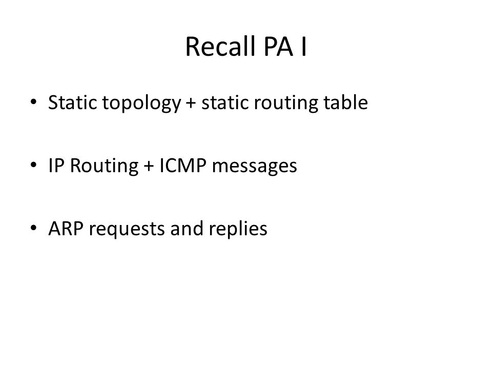 Recall PA I Static topology + static routing table IP Routing + ICMP messages ARP requests and replies