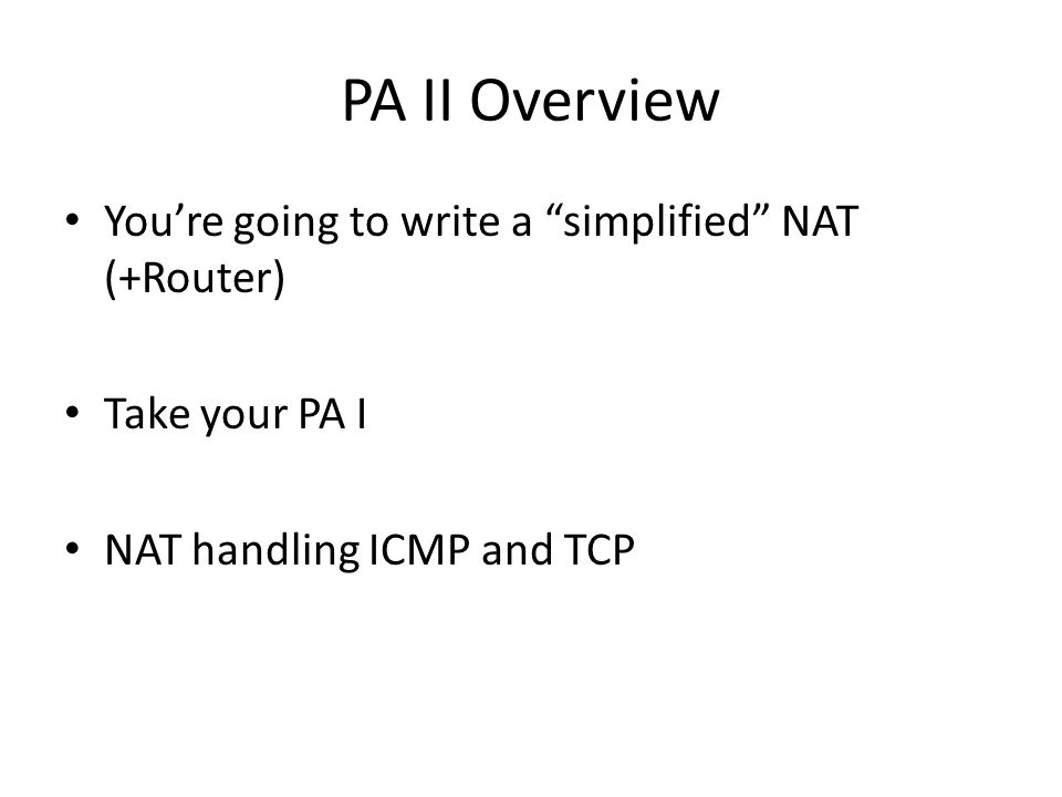 Rough pseudocode Receive packet on an interface Check if ICMP or TCP If packet is outbound (internal -> external) insert or lookup unique mapping else: if no mapping and not a SYN (for simultaneous open) drop packet Rewrite IP src (dst) for outgoing (incoming) packets Rewrite ICMP ID / TCP port Update relevant checksums Route packet