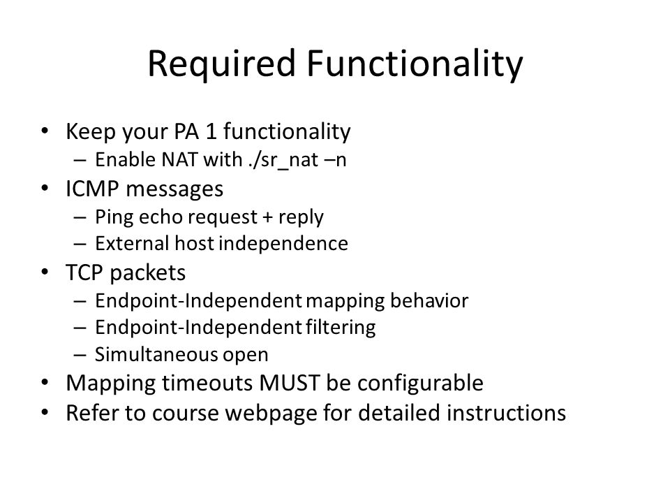Required Functionality Keep your PA 1 functionality – Enable NAT with./sr_nat –n ICMP messages – Ping echo request + reply – External host independence TCP packets – Endpoint-Independent mapping behavior – Endpoint-Independent filtering – Simultaneous open Mapping timeouts MUST be configurable Refer to course webpage for detailed instructions