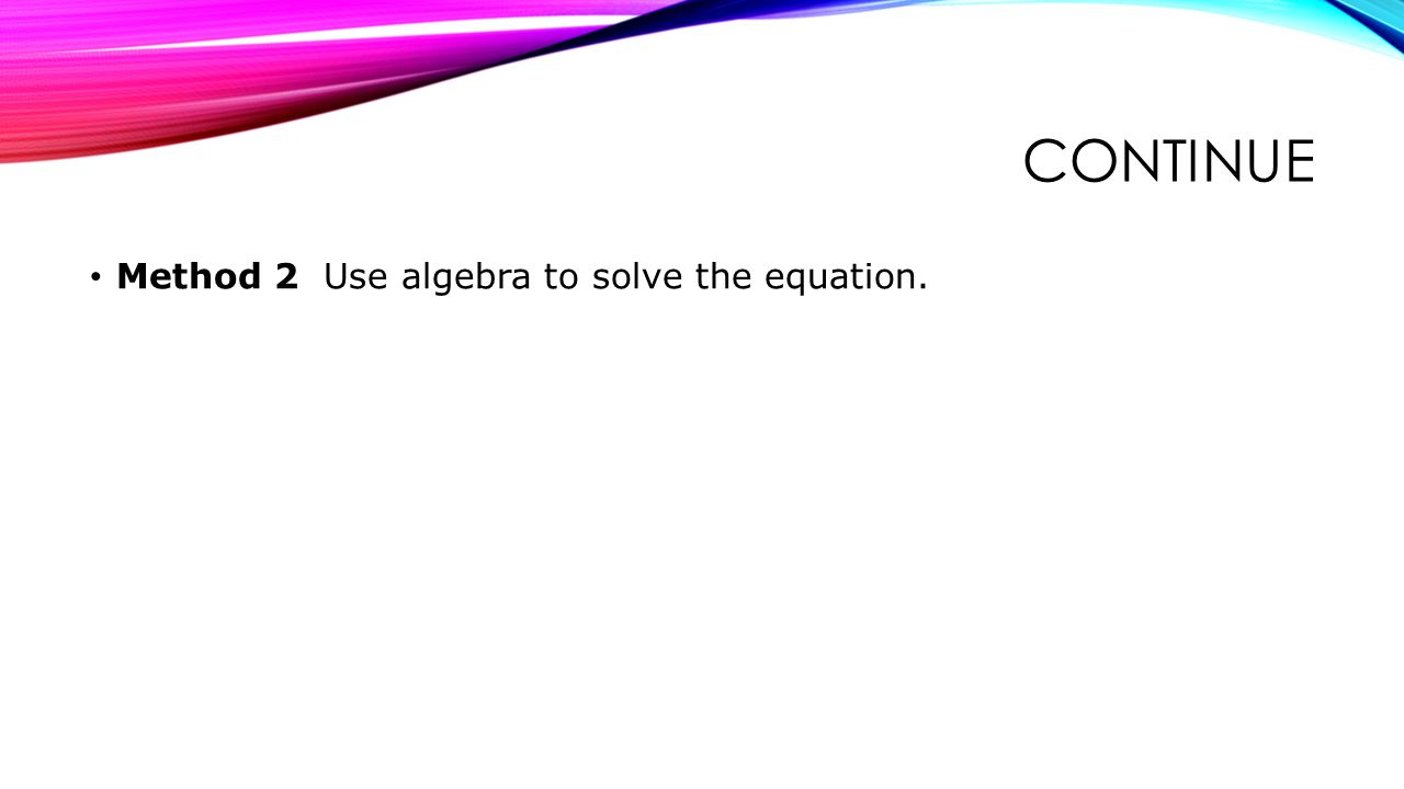 CONTINUE Method 2 Use algebra to solve the equation.