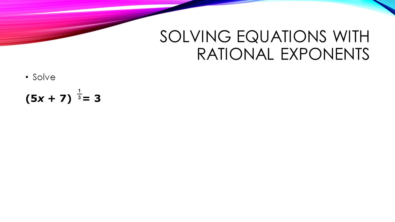 SOLVING EQUATIONS WITH RATIONAL EXPONENTS Solve (5x + 7) = 3 1 3