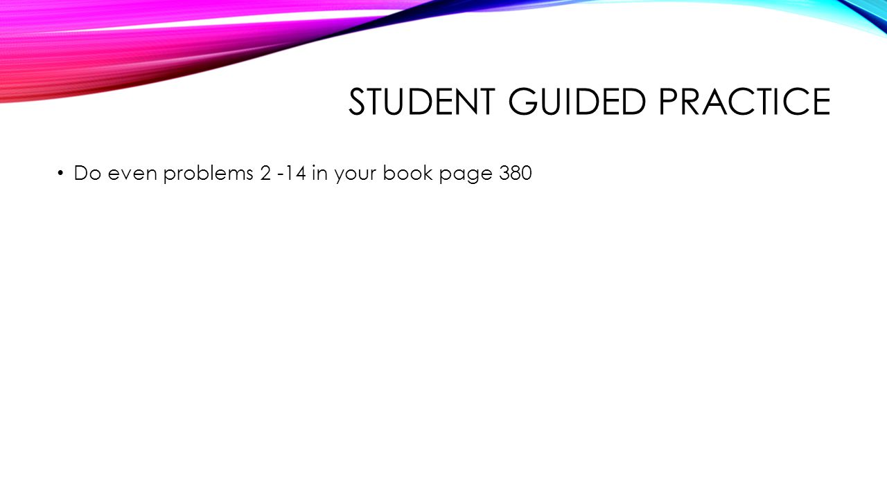 STUDENT GUIDED PRACTICE Do even problems 2 -14 in your book page 380