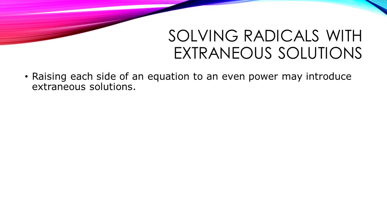 SOLVING RADICALS WITH EXTRANEOUS SOLUTIONS Raising each side of an equation to an even power may introduce extraneous solutions.