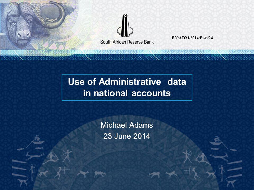 Use of Administrative data in national accounts Michael Adams 23 June 2014 EN/ADM/2014/Pres/24