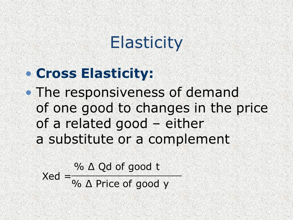 Elasticity Cross Elasticity: The responsiveness of demand of one good to changes in the price of a related good – either a substitute or a complement