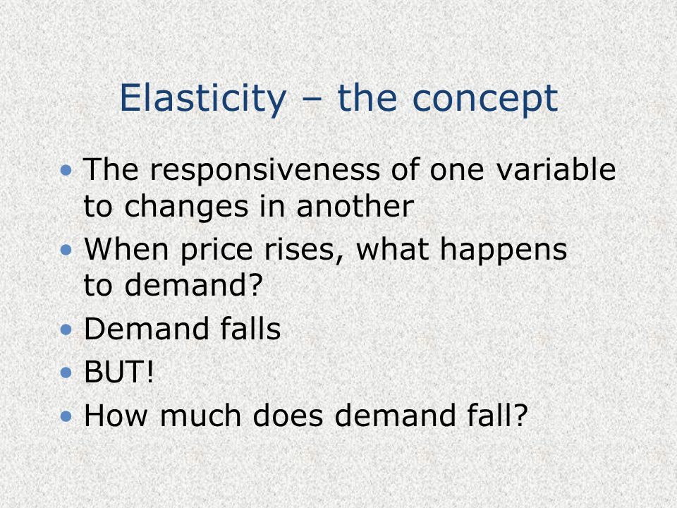Elasticity – the concept The responsiveness of one variable to changes in another When price rises, what happens to demand? Demand falls BUT! How much