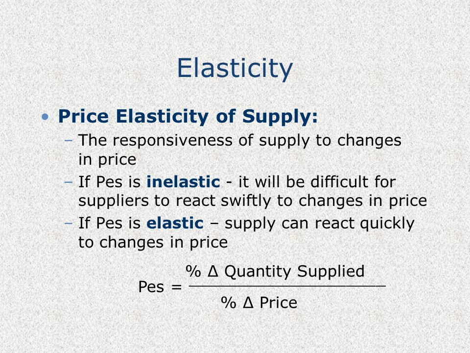 Elasticity Price Elasticity of Supply: –The responsiveness of supply to changes in price –If Pes is inelastic - it will be difficult for suppliers to