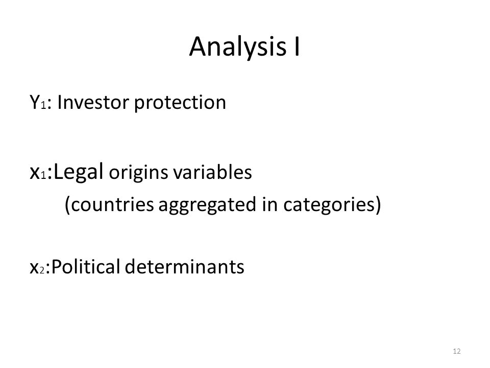 Analysis I Y 1 : Investor protection x 1 :Legal origins variables (countries aggregated in categories) x 2 :Political determinants 12