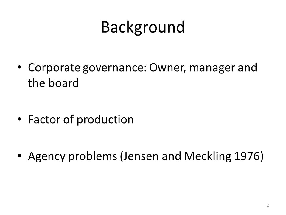 Background Corporate governance: Owner, manager and the board Factor of production Agency problems (Jensen and Meckling 1976) 2