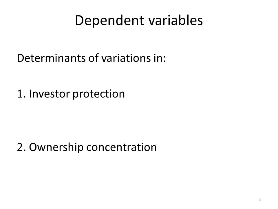 Dependent variables Determinants of variations in: 1. Investor protection 2. Ownership concentration 3