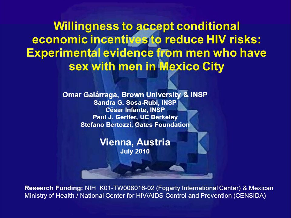 Willingness to accept conditional economic incentives to reduce HIV risks: Experimental evidence from men who have sex with men in Mexico City Omar Galárraga, Brown University & INSP Sandra G.