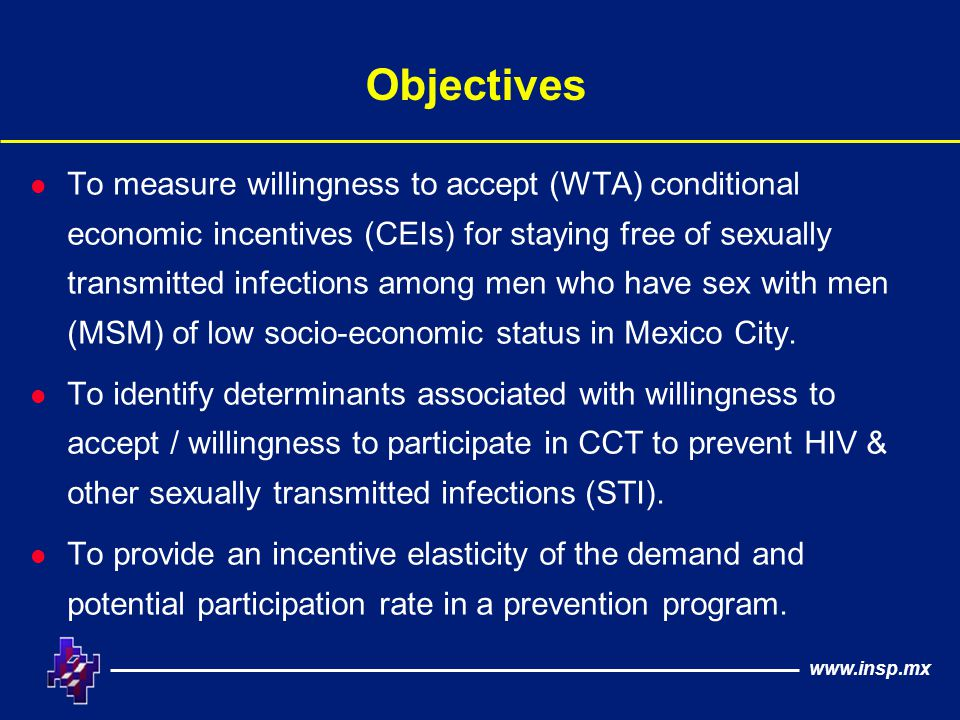 www.insp.mx Objectives l To measure willingness to accept (WTA) conditional economic incentives (CEIs) for staying free of sexually transmitted infections among men who have sex with men (MSM) of low socio-economic status in Mexico City.