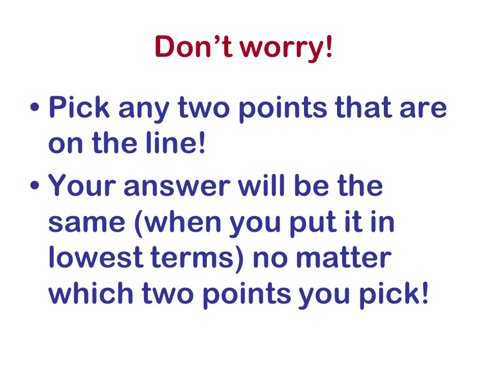 Don't worry! Pick any two points that are on the line! Your answer will be the same (when you put it in lowest terms) no matter which two points you p