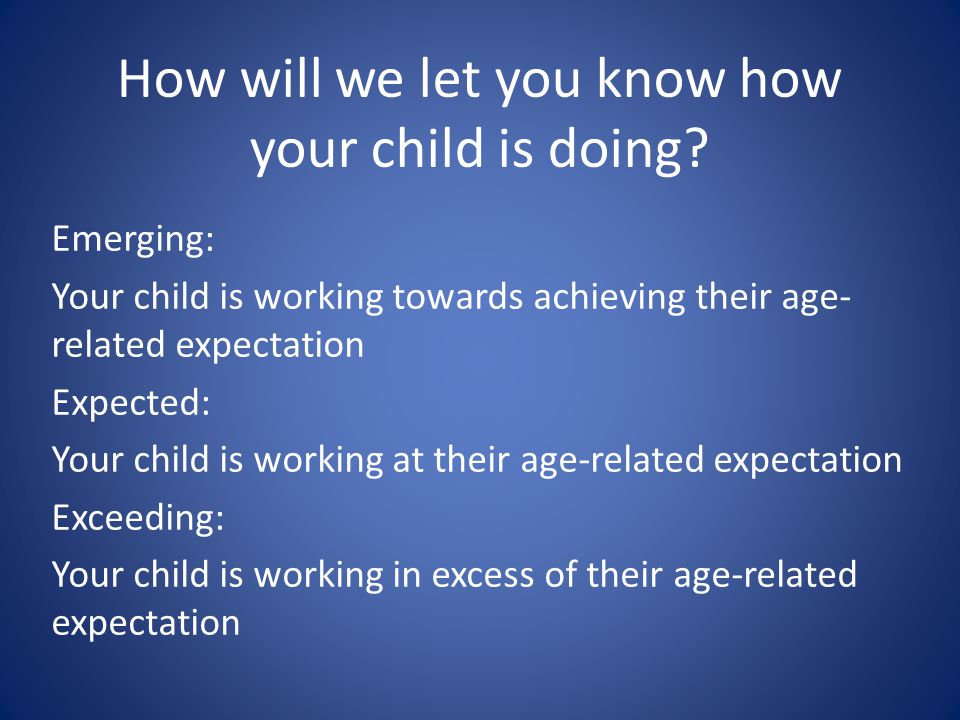 How will we let you know how your child is doing? Emerging: Your child is working towards achieving their age- related expectation Expected: Your chil