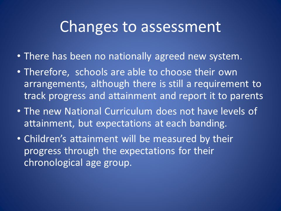 Changes to assessment There has been no nationally agreed new system. Therefore, schools are able to choose their own arrangements, although there is