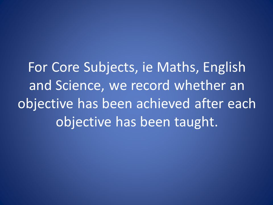 For Core Subjects, ie Maths, English and Science, we record whether an objective has been achieved after each objective has been taught.