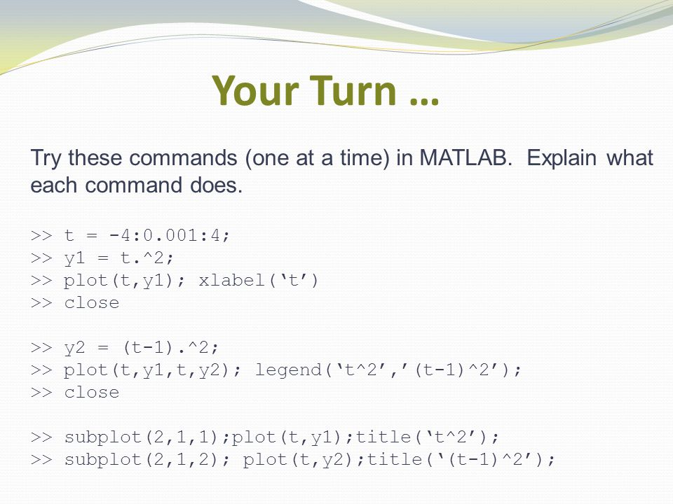 Your Turn … Try these commands (one at a time) in MATLAB.