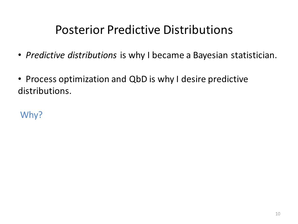 10 Posterior Predictive Distributions Predictive distributions is why I became a Bayesian statistician. Process optimization and QbD is why I desire p
