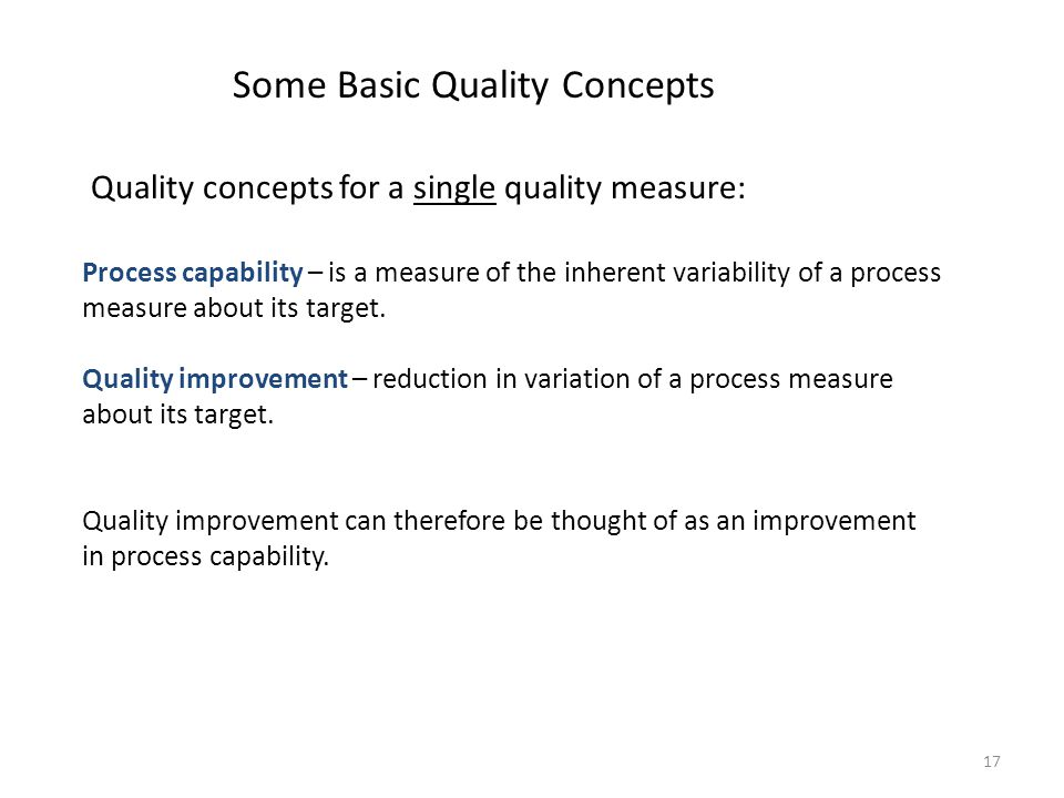 17 Some Basic Quality Concepts Process capability – is a measure of the inherent variability of a process measure about its target. Quality improvemen