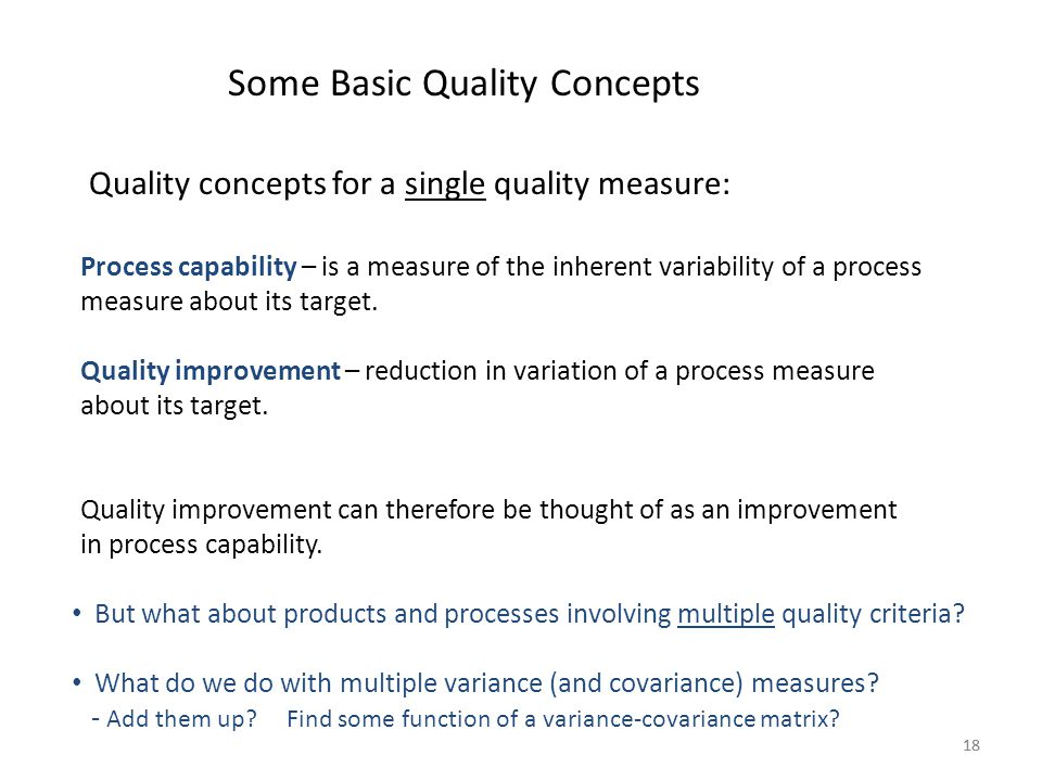 18 Some Basic Quality Concepts Process capability – is a measure of the inherent variability of a process measure about its target. Quality improvemen