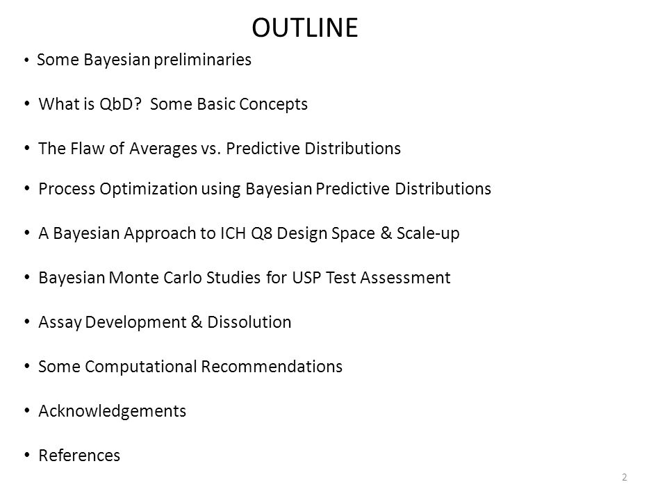 2 OUTLINE Some Bayesian preliminaries What is QbD? Some Basic Concepts The Flaw of Averages vs. Predictive Distributions Process Optimization using Ba