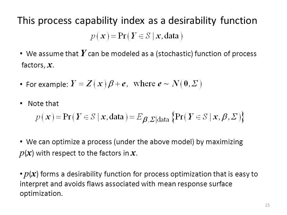 25 This process capability index as a desirability function We assume that Y can be modeled as a (stochastic) function of process factors, x. For exam