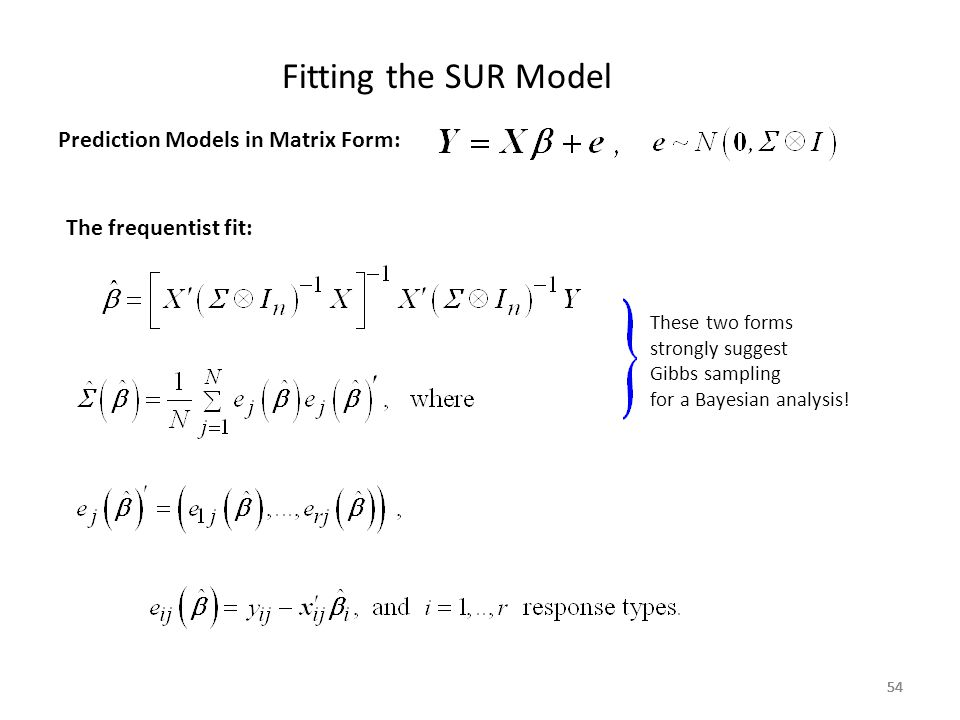 54 Fitting the SUR Model 54 Prediction Models in Matrix Form: The frequentist fit: These two forms strongly suggest Gibbs sampling for a Bayesian anal