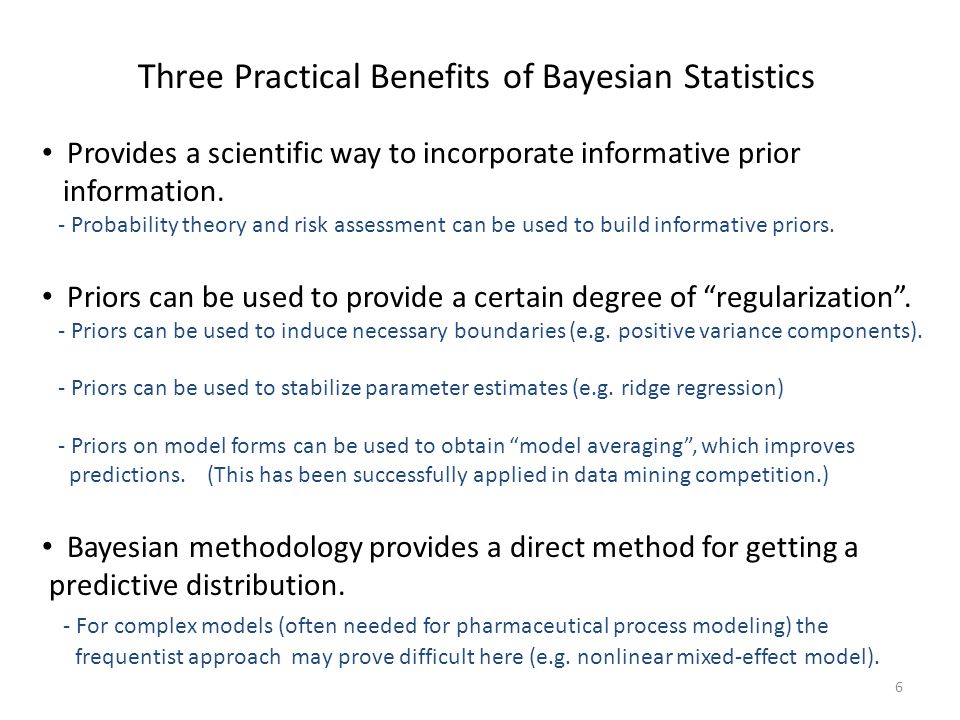6 Three Practical Benefits of Bayesian Statistics Provides a scientific way to incorporate informative prior information. - Probability theory and ris