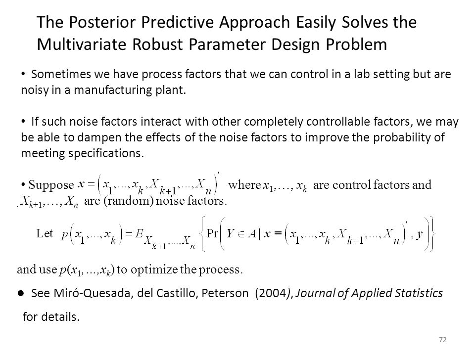 72 The Posterior Predictive Approach Easily Solves the Multivariate Robust Parameter Design Problem 72. and use p(x 1,…,x k ) to optimize the process.