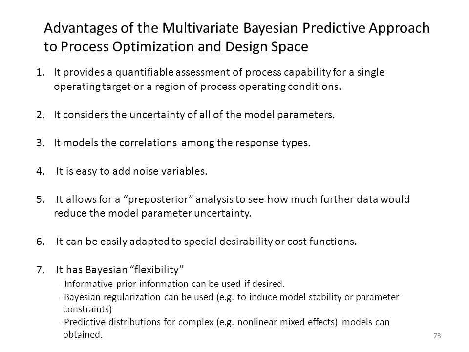 73 Advantages of the Multivariate Bayesian Predictive Approach to Process Optimization and Design Space 1.It provides a quantifiable assessment of pro